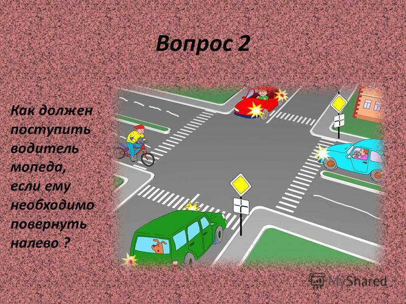 Вопрос 2 Как должен поступить водитель мопеда, если ему необходимо повернуть налево ?