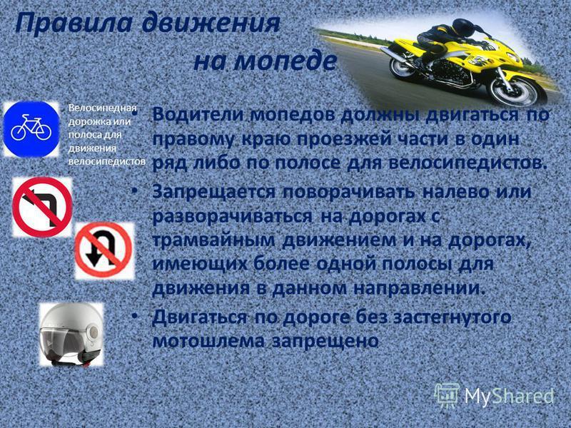 Правила движения на мопеде Водители мопедов должны двигаться по правому краю проезжей части в один ряд либо по полосе для велосипедистов. Запрещается поворачивать налево или разворачиваться на дорогах с трамвайным движением и на дорогах, имеющих боле