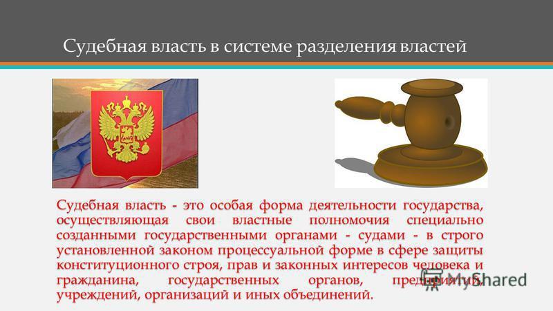 Судебная власть в системе разделения властей Судебная власть - это особая форма деятельности государства, осуществляющая свои властные полномочия специально созданными государственными органами - судами - в строго установленной законом процессуальной