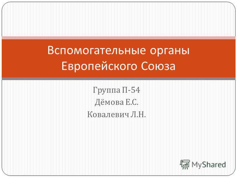 Группа П -54 Дёмова Е. С. Ковалевич Л. Н. Вспомогательные органы Европейского Союза