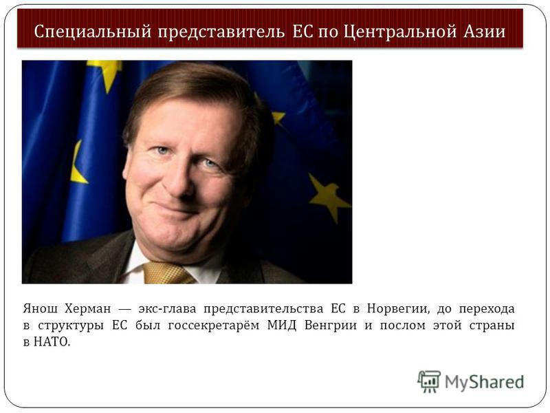 Специальный представитель ЕС по Центральной Азии Янош Херман экс-глава представительства ЕС в Норвегии, до перехода в структуры ЕС был госсекретарём МИД Венгрии и послом этой страны в НАТО.