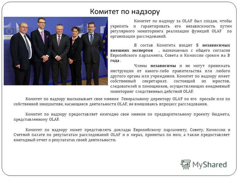 Комитет по надзору Комитет по надзору за OLAF был создан, чтобы укрепить и гарантировать его независимость путем регулярного мониторинга реализации функций OLAF по организации расследований. В состав Комитета входят 5 независимых внешних экспертов, н