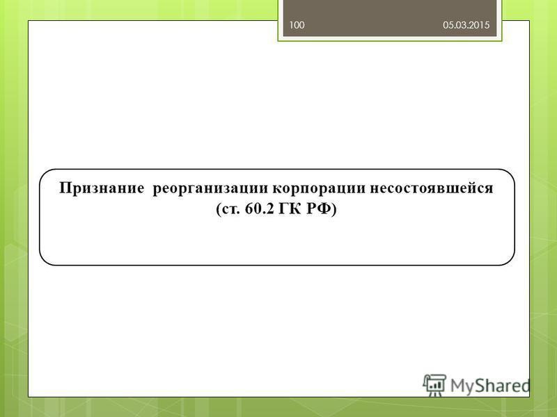 05.03.2015100 Признание реорганизации корпорации несостоявшейся (ст. 60.2 ГК РФ)