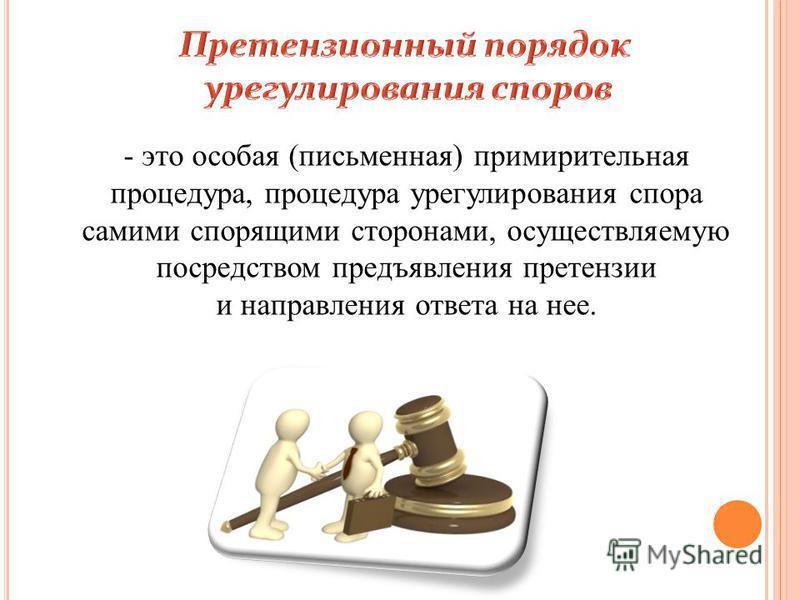 - это особая (письменная) примирительная процедура, процедура урегулирования спора самими спорящими сторонами, осуществляемую посредством предъявления претензии и направления ответа на нее.