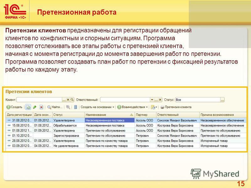 15 Претензионная работа Претензии клиентов предназначены для регистрации обращений клиентов по конфликтным и спорным ситуациям. Программа позволяет отслеживать все этапы работы с претензией клиента, начиная с момента регистрации до момента завершения