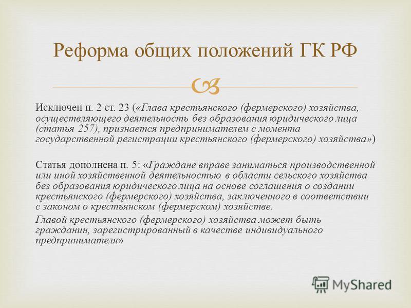 Исключен п. 2 ст. 23 ( « Глава крестьянского ( фермерского ) хозяйства, осуществляющего деятельность без образования юридического лица ( статья 257), признается предпринимателем с момента государственной регистрации крестьянского ( фермерского ) хозя