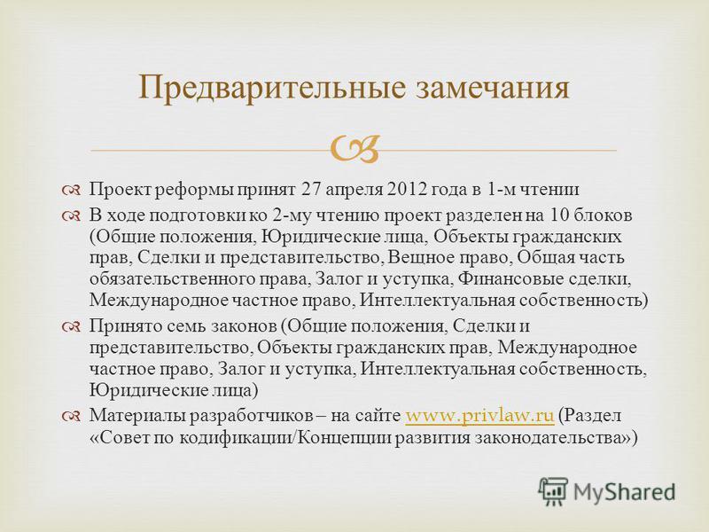 Проект реформы принят 27 апреля 2012 года в 1- м чтении В ходе подготовки ко 2- му чтению проект разделен на 10 блоков ( Общие положения, Юридические лица, Объекты гражданских прав, Сделки и представительство, Вещное право, Общая часть обязательствен