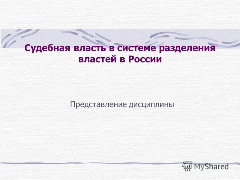 Судебная власть в системе разделения властей в России Представление дисциплины