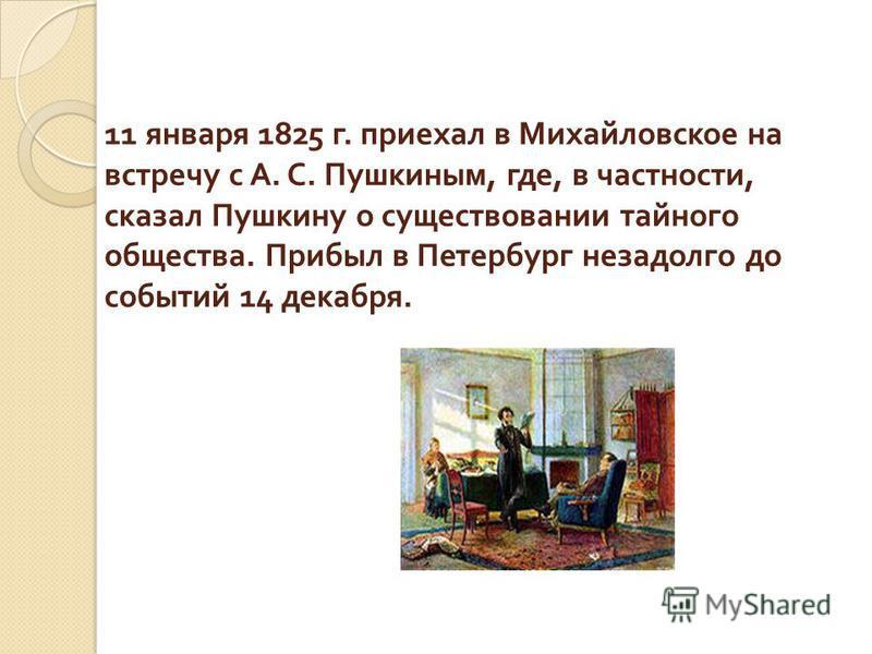 11 января 1825 г. приехал в Михайловское на встречу с А. С. Пушкиным, где, в частности, сказал Пушкину о существовании тайного общества. Прибыл в Петербург незадолго до событий 14 декабря.