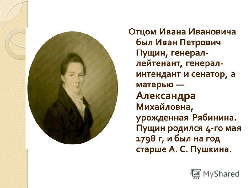 Отцом Ивана Ивановича был Иван Петрович Пущин, генерал - лейтенант, генерал - интендант и сенатор, а матерью Александра Михайловна, урожденная Рябинина. Пущин родился 4- го мая 1798 г, и был на год старше А. С. Пушкина.