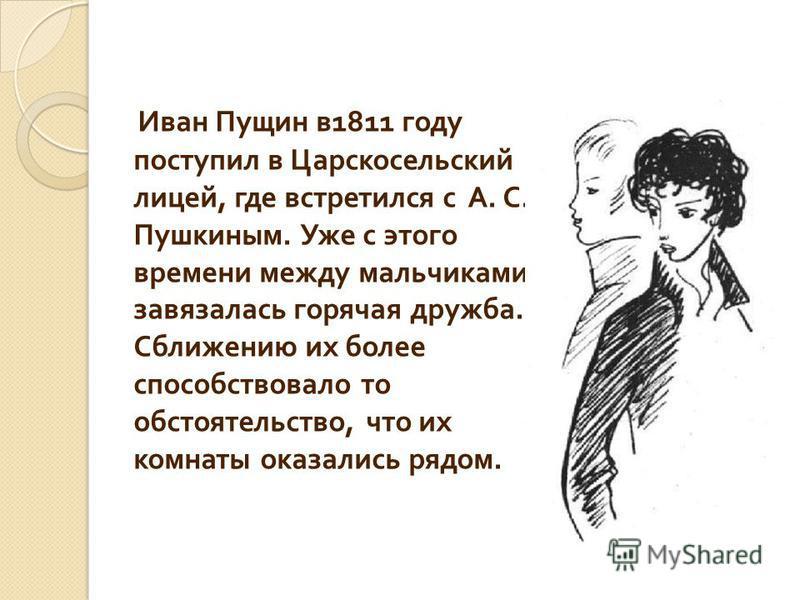 Иван Пущин в 1811 году поступил в Царскосельский лицей, где встретился с А. С. Пушкиным. Уже с этого времени между мальчиками завязалась горячая дружба. Сближению их более способствовало то обстоятельство, что их комнаты оказались рядом.