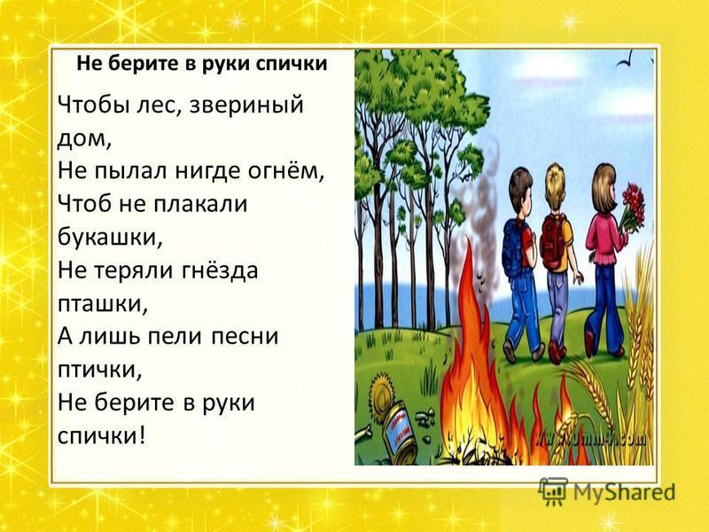 Не берите в руки спички Чтобы лес, звериный дом, Не пылал нигде огнём, Чтоб не плакали букашки, Не теряли гнёзда пташки, А лишь пели песни птички, Не берите в руки спички!