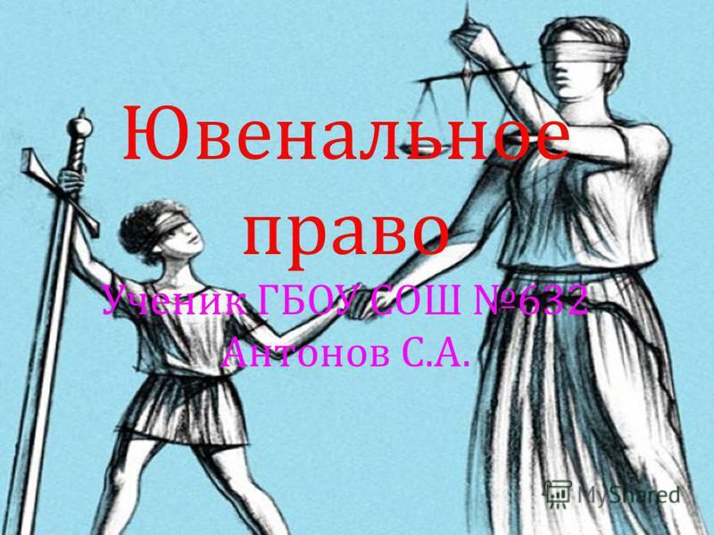 Ювенальное право Ученик ГБОУ СОШ 632 Антонов С. А.