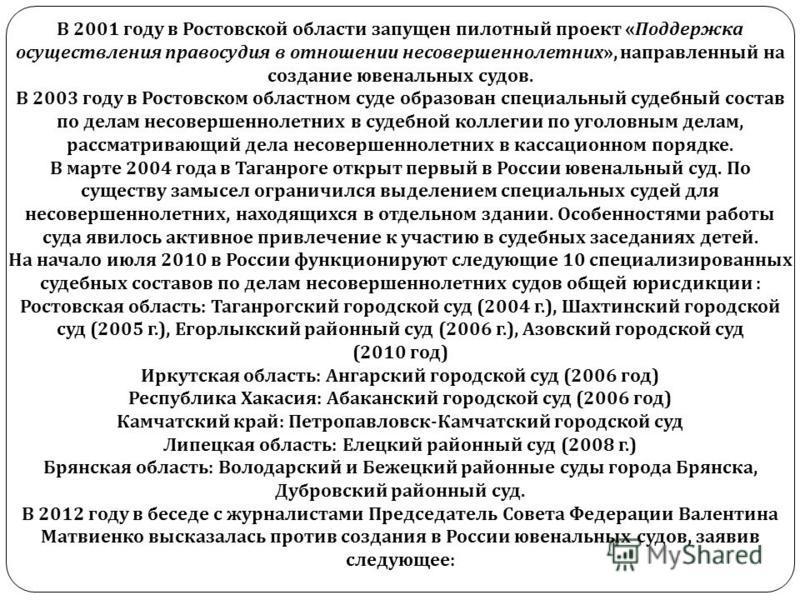 В 2001 году в Ростовской области запущен пилотный проект « Поддержка осуществления правосудия в отношении несовершеннолетних », направленный на создание ювенальных судов. В 2003 году в Ростовском областном суде образован специальный судебный состав п