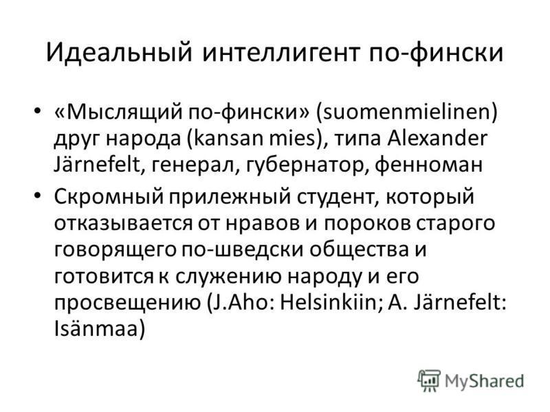 Идеальный интеллигент по-фински «Мыслящий по-фински» (suomenmielinen) друг народа (kansan mies), типа Alexander Järnefelt, генерал, губернатор, фенноман Скромный прилежный студент, который отказывается от нравов и пороков старого говорящего по-шведск