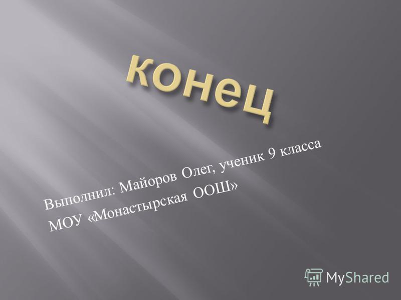 Выполнил : Майоров Олег, ученик 9 класса МОУ « Монастырская ООШ »