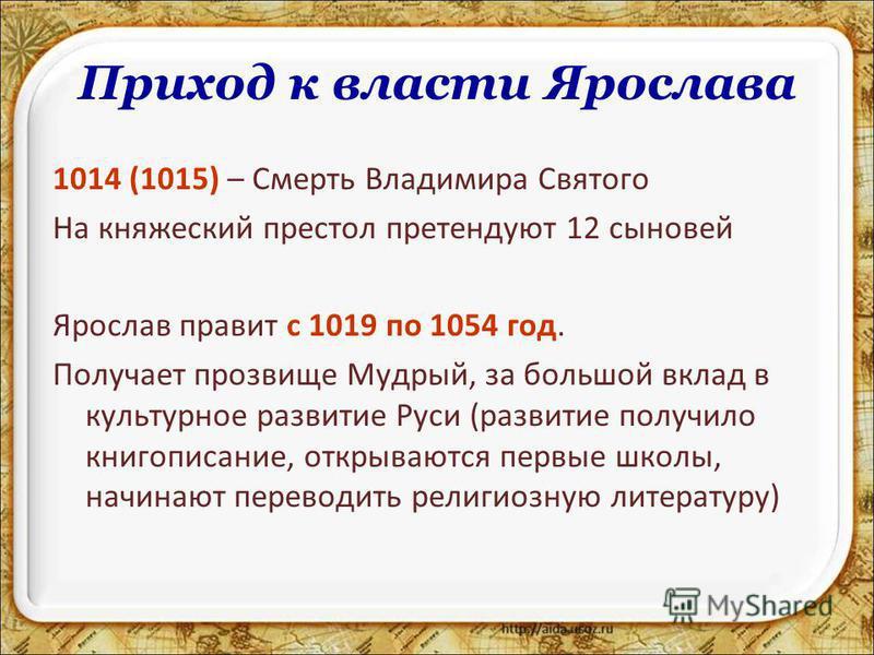Приход к власти Ярослава 1014 (1015) – Смерть Владимира Святого На княжеский престол претендуют 12 сыновей Ярослав правит с 1019 по 1054 год. Получает прозвище Мудрый, за большой вклад в культурное развитие Руси (развитие получило книгописание, откры