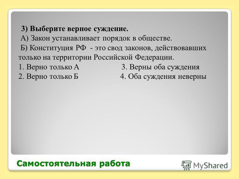 Самостоятельная работа 3) Выберите верное суждение. А) Закон устанавливает порядок в обществе. Б) Конституция РФ - это свод законов, действовавших только на территории Российской Федерации. 1. Верно только А 3. Верны оба суждения 2. Верно только Б 4.