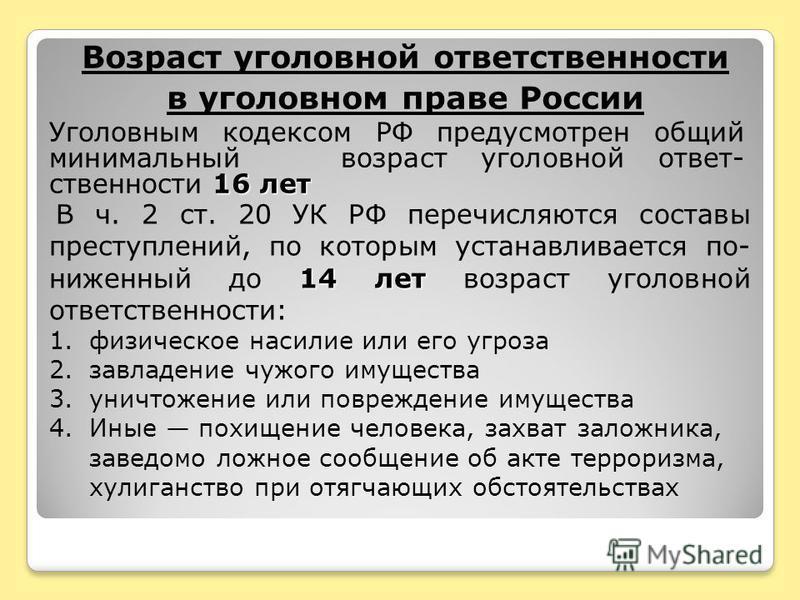 Возраст уголовной ответственности в уголовном праве России 16 лет Уголовным кодексом РФ предусмотрен общий минимальный возраст уголовной ответственности 16 лет 14 лет В ч. 2 ст. 20 УК РФ перечисляются составы преступлений, по которым устанавливается