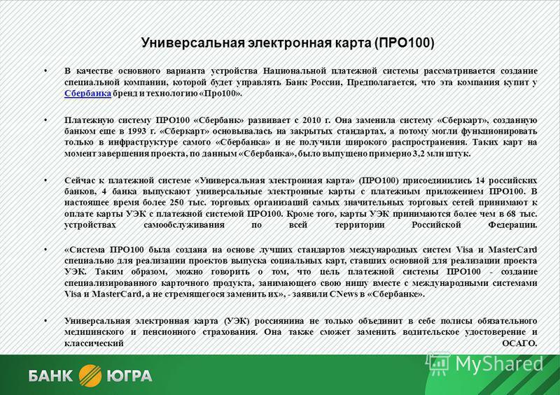 Универсальная электронная карта (ПРО100) В качестве основного варианта устройства Национальной платежной системы рассматривается создание специальной компании, которой будет управлять Банк России, Предполагается, что эта компания купит у Сбербанка бр