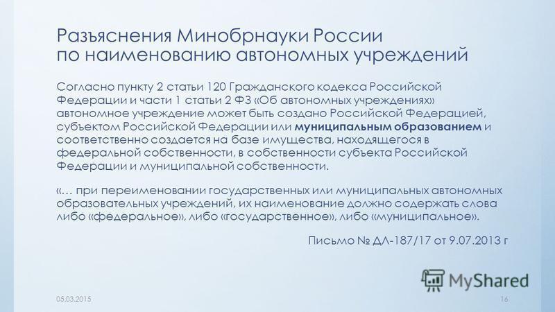 Разъяснения Минобрнауки России по наименованию автономных учреждений Согласно пункту 2 статьи 120 Гражданского кодекса Российской Федерации и части 1 статьи 2 ФЗ «Об автономных учреждениях» автономное учреждение может быть создано Российской Федераци
