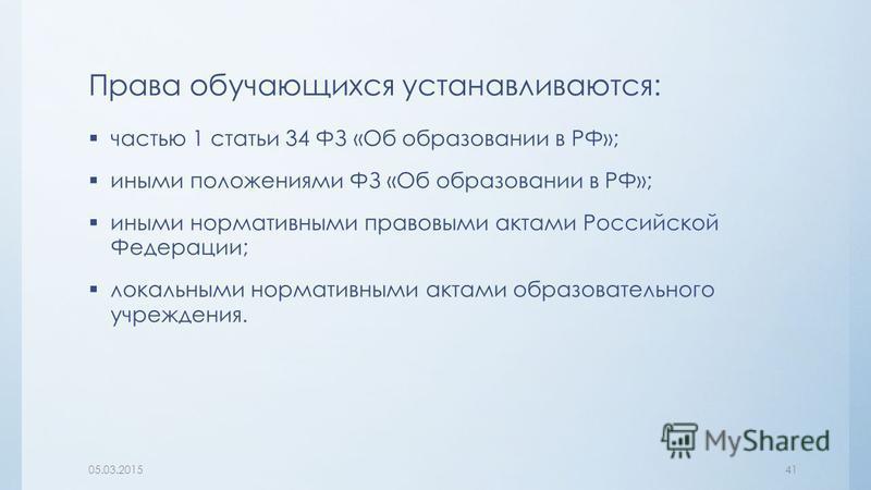 Права обучающихся устанавливаются: частью 1 статьи 34 ФЗ «Об образовании в РФ»; иными положениями ФЗ «Об образовании в РФ»; иными нормативными правовыми актами Российской Федерации; локальными нормативными актами образовательного учреждения. 05.03.20
