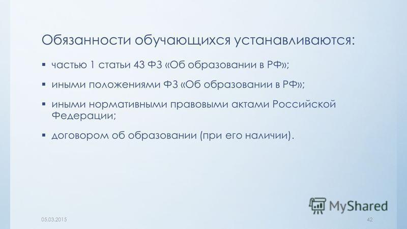 Обязанности обучающихся устанавливаются: частью 1 статьи 43 ФЗ «Об образовании в РФ»; иными положениями ФЗ «Об образовании в РФ»; иными нормативными правовыми актами Российской Федерации; договором об образовании (при его наличии). 05.03.201542