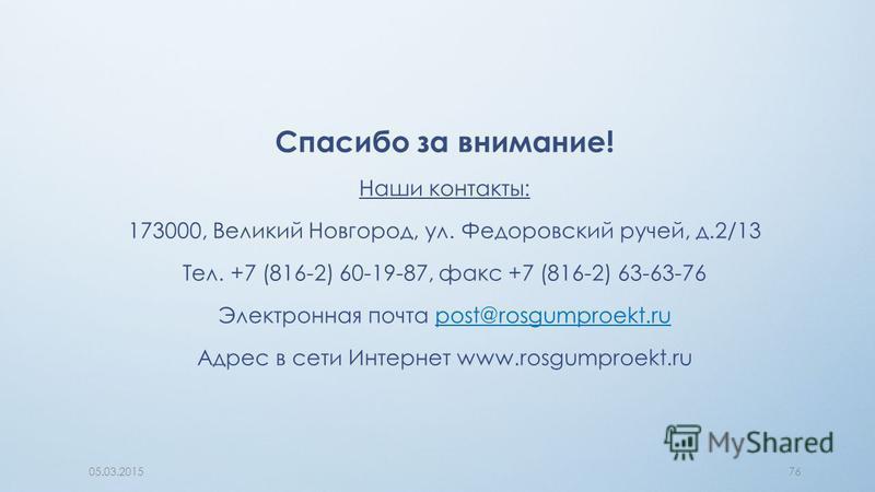 Спасибо за внимание! Наши контакты: 173000, Великий Новгород, ул. Федоровский ручей, д.2/13 Тел. +7 (816-2) 60-19-87, факс +7 (816-2) 63-63-76 Электронная почта post@rosgumproekt.rupost@rosgumproekt.ru Адрес в сети Интернет www.rosgumproekt.ru 05.03.