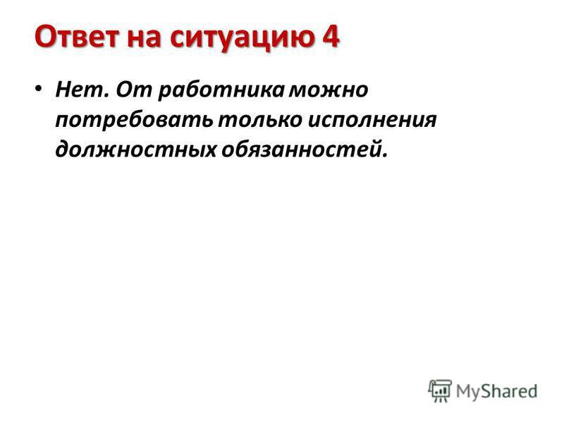 Ответ на ситуацию 4 Нет. От работника можно потребовать только исполнения должностных обязанностей.