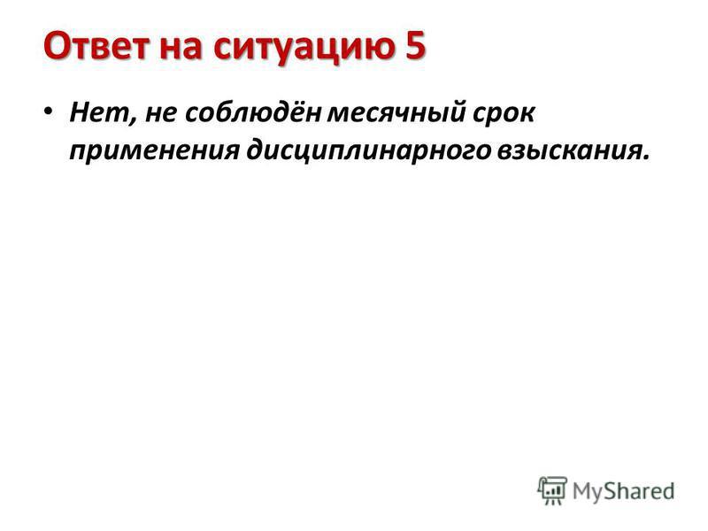 Ответ на ситуацию 5 Нет, не соблюдён месячный срок применения дисциплинарного взыскания.