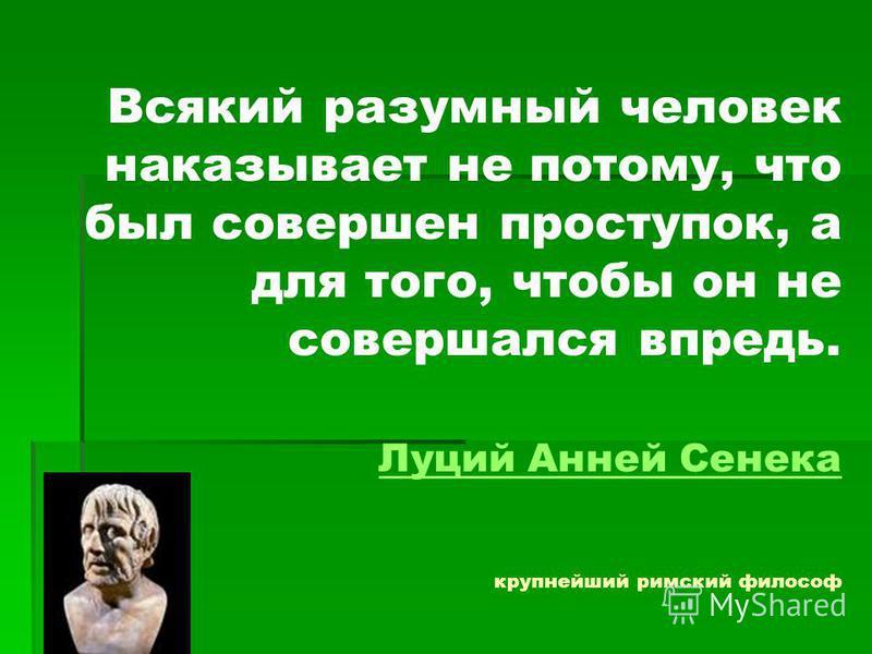Всякий разумный человек наказывает не потому, что был совершен проступок, а для того, чтобы он не совершался впредь. Луций Анней Сенека крупнейший римский философ Луций Анней Сенека