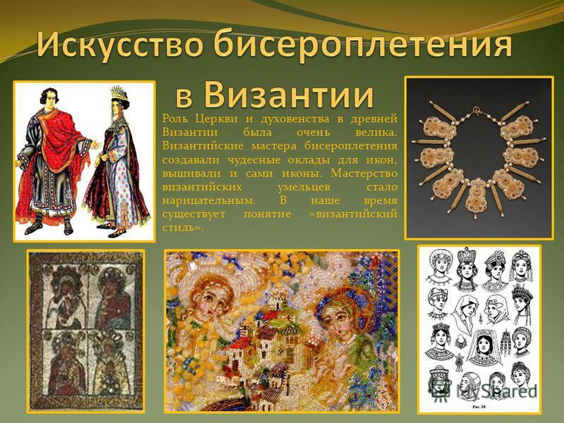 Роль Церкви и духовенства в древней Византии была очень велика. Византийские мастера бисероплетения создавали чудесные оклады для икон, вышивали и сами иконы. Мастерство византийских умельцев стало нарицательным. В наше время существует понятие «виза