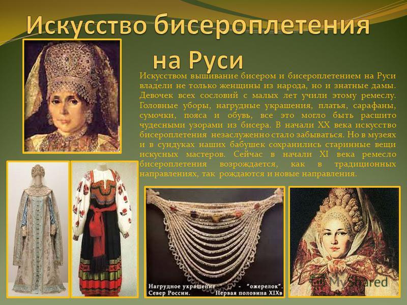 Искусством вышивание бисером и бисероплетением на Руси владели не только женщины из народа, но и знатные дамы. Девочек всех сословий с малых лет учили этому ремеслу. Головные уборы, нагрудные украшения, платья, сарафаны, сумочки, пояса и обувь, все э