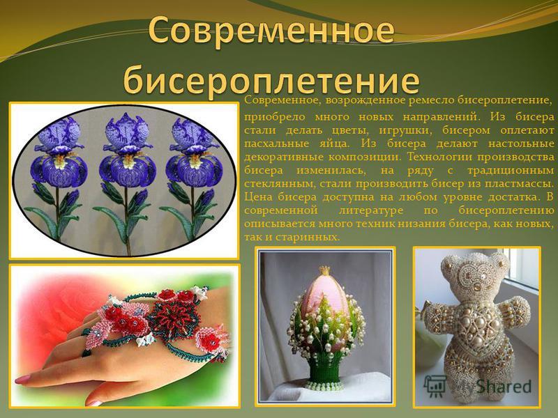 Современное, возрожденное ремесло бисероплетение, приобрело много новых направлений. Из бисера стали делать цветы, игрушки, бисером оплетают пасхальные яйца. Из бисера делают настольные декоративные композиции. Технологии производства бисера изменила