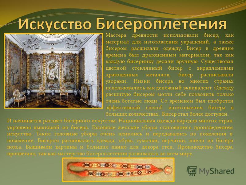 Мастера древности использовали бисер, как материал для изготовления украшений, а также бисером расшивали одежду. Бисер в древние времена был драгоценным материалом, так как каждую бисеринку делали вручную. Существовал цветной стеклянный бисер с вкрап