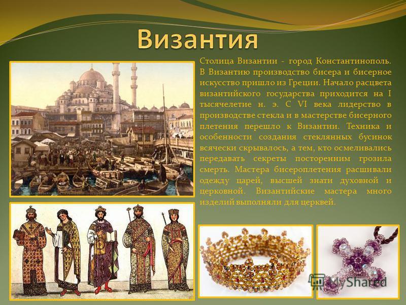 Столица Византии - город Константинополь. В Византию производство бисера и бисерное искусство пришло из Греции. Начало расцвета византийского государства приходится на I тысячелетие н. э. С VI века лидерство в производстве стекла и в мастерстве бисер