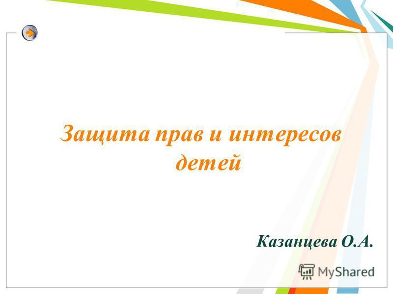 Защита прав и интересов детей Казанцева О.А.