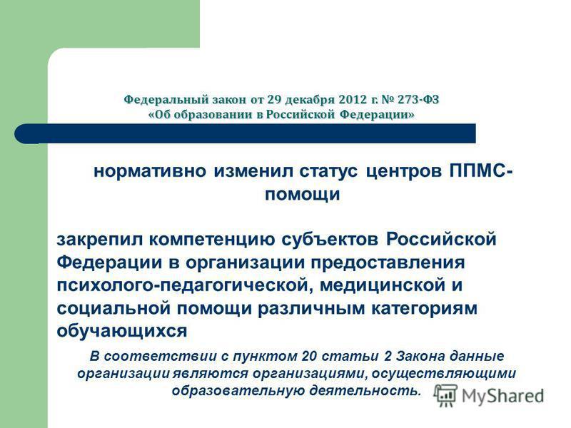 нормативно изменил статус центров ППМС- помощи закрепил компетенцию субъектов Российской Федерации в организации предоставления психолого-педагогической, медицинской и социальной помощи различным категориям обучающихся Федеральный закон от 29 декабря