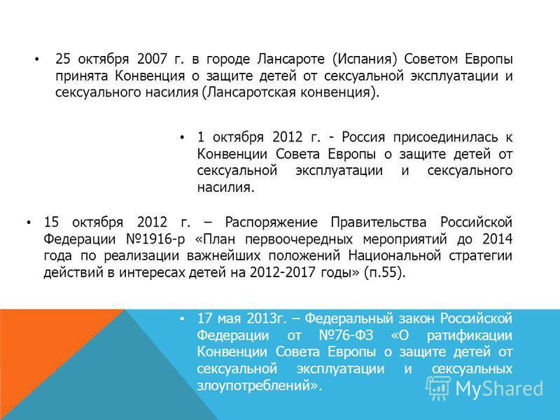 1 октября 2012 г. - Россия присоединилась к Конвенции Совета Европы о защите детей от сексуальной эксплуатации и сексуального насилия. 17 мая 2013 г. – Федеральный закон Российской Федерации от 76-ФЗ «О ратификации Конвенции Совета Европы о защите де