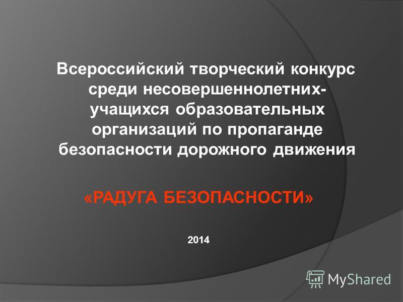 Всероссийский творческий конкурс среди несовершеннолетних- учащихся образовательных организаций по пропаганде безопасности дорожного движения «РАДУГА БЕЗОПАСНОСТИ» 2014