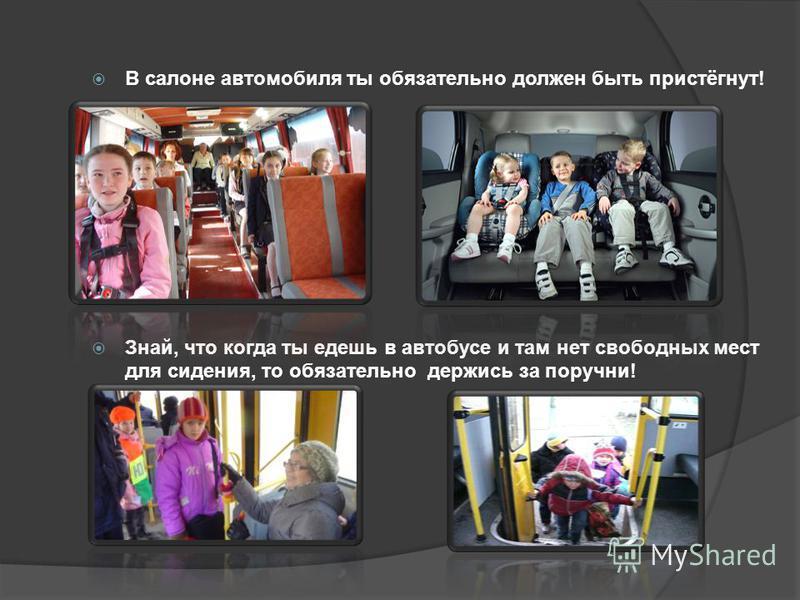 В салоне автомобиля ты обязательно должен быть пристёгнут! Знай, что когда ты едешь в автобусе и там нет свободных мест для сидения, то обязательно держись за поручни!