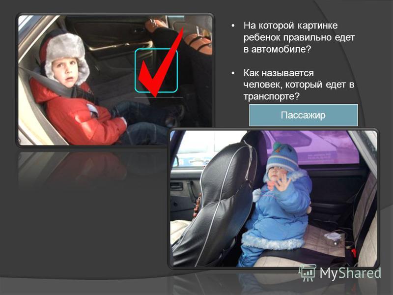 На которой картинке ребенок правильно едет в автомобиле? Как называется человек, который едет в транспорте? Пассажир