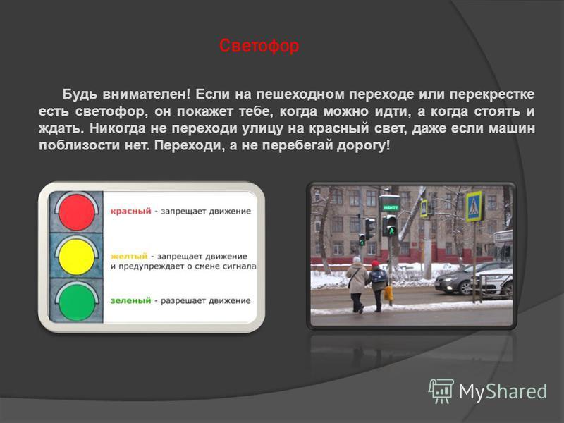 Светофор Будь внимателен! Если на пешеходном переходе или перекрестке есть светофор, он покажет тебе, когда можно идти, а когда стоять и ждать. Никогда не переходи улицу на красный свет, даже если машин поблизости нет. Переходи, а не перебегай дорогу