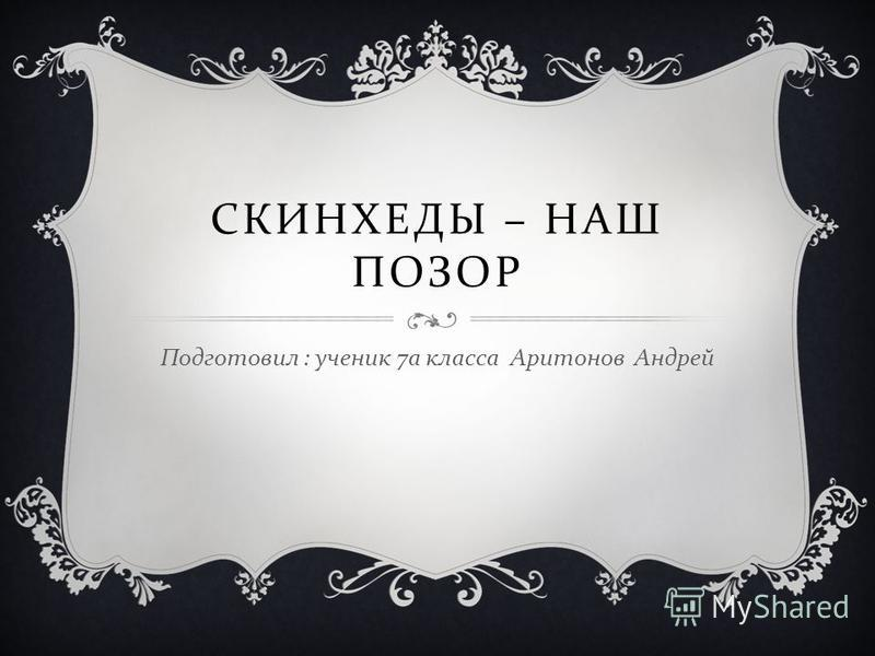 СКИНХЕДЫ – НАШ ПОЗОР Подготовил : ученик 7 а класса Аритонов Андрей