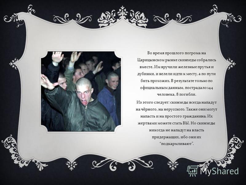 Во время прошлого погрома на Царицынском рынке скинхеды собрались вместе. Им вручили железные прутья и дубинки, и велели идти к месту, а по пути бить прохожих. В результате только по официальным данным, пострадало 144 человека, 8 погибли. Из этого сл