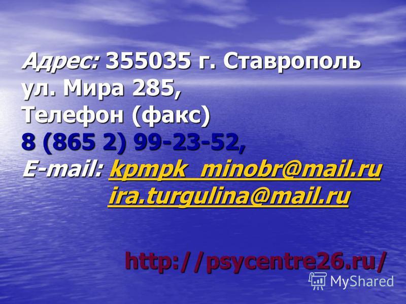 Адрес: 355035 г. Ставрополь ул. Мира 285, Телефон (факс) 8 (865 2) 99-23-52, Е-mail: kpmpk_minobr@mail.ru kpmpk_minobr@mail.ru ira.turgulina@mail.ru ira.turgulina@mail.ruira.turgulina@mail.ru http://psycentre26.ru/