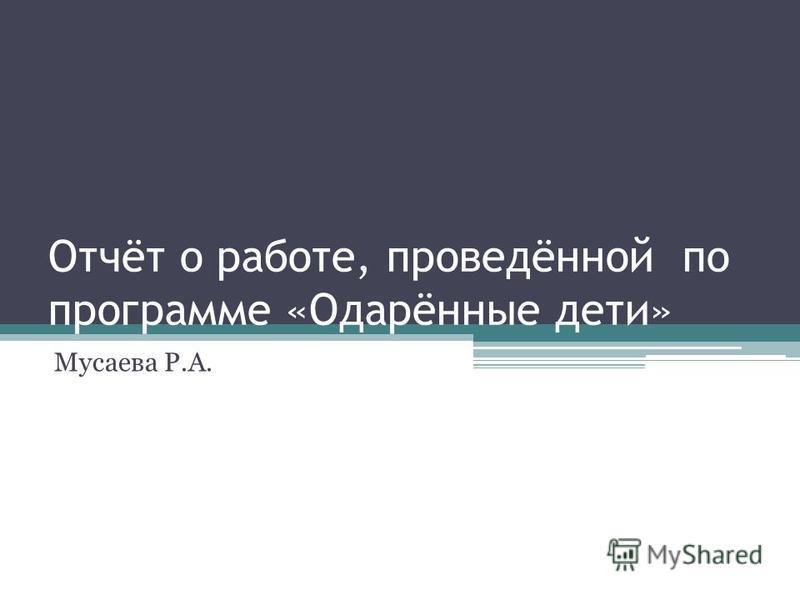 Отчёт о работе, проведённой по программе «Одарённые дети» Мусаева Р.А.