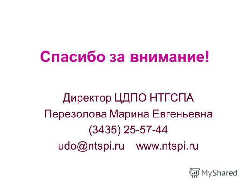 Спасибо за внимание! Директор ЦДПО НТГСПА Перезолова Марина Евгеньевна (3435) 25-57-44 udo@ntspi.ru www.ntspi.ru