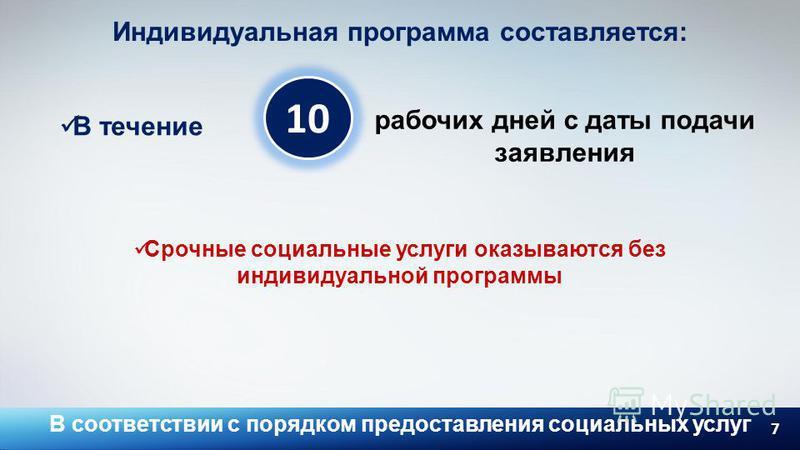 7 10 Индивидуальная программа составляется: В течение рабочих дней с даты подачи заявления Срочные социальные услуги оказываются без индивидуальной программы В соответствии с порядком предоставления социальных услуг
