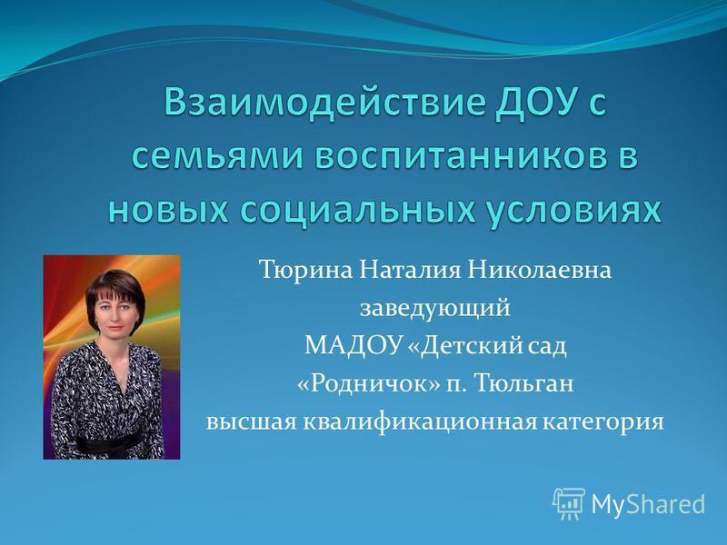 Тюрина Наталия Николаевна заведующий МАДОУ «Детский сад «Родничок» п. Тюльган высшая квалификационная категория